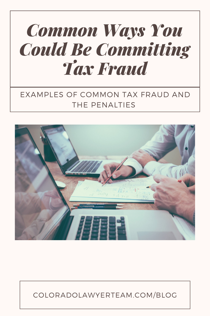 Criminal Tax Fraud; Common Ways to Commit Tax Fraud; Colorado Lawyer Team; CO Law Team; Lawyer Blog
